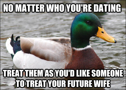 No matter who you're dating Treat them as you'd like someone to treat your future wife - No matter who you're dating Treat them as you'd like someone to treat your future wife  Actual Advice Mallard