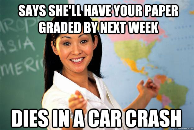 Says she'll have your paper graded by next week dies in a car crash - Says she'll have your paper graded by next week dies in a car crash  Unhelpful High School Teacher
