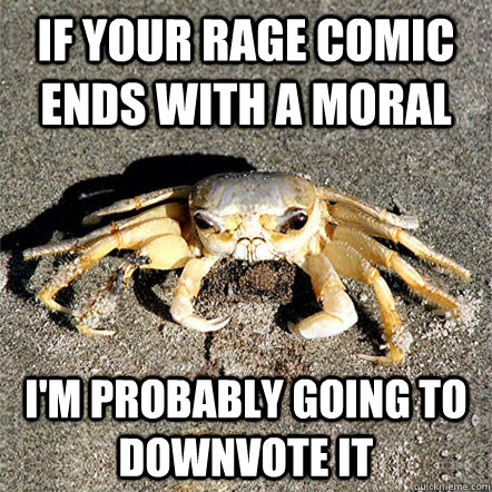 if your rage comic ends with a moral I'm probably going to downvote it