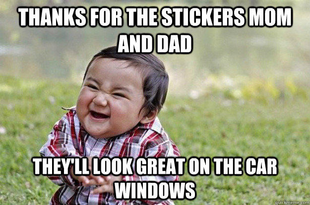 Thanks for the stickers mom and dad They'll look great on the car windows  Evil Toddler