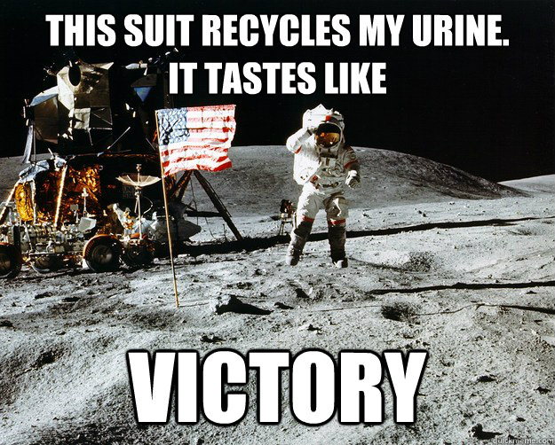 this suit recycles my urine. it tastes like victory - this suit recycles my urine. it tastes like victory  Unimpressed Astronaut