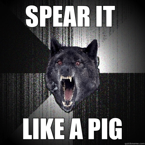 SPEAR IT  LIKE A PIG - SPEAR IT  LIKE A PIG  Insanity Wolf
