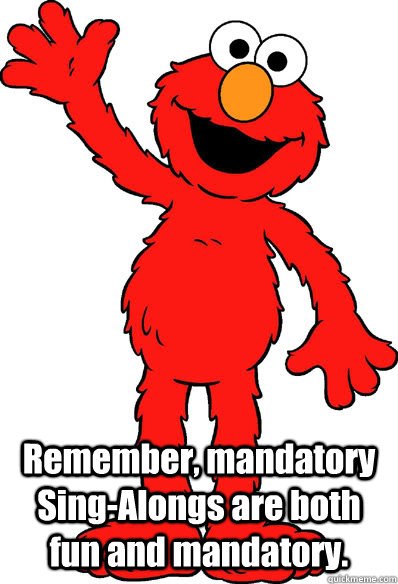 Remember, mandatory Sing-Alongs are both fun and mandatory.  Lol elmo