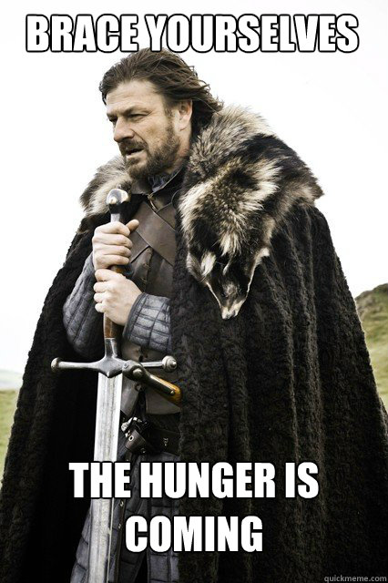 BRACE YOURSELVES The hunger is coming