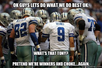 OK GUYS LETS DO WHAT WE DO BEST OK. What's that Tony?  pretend we're winners and choke....again.  cowboys