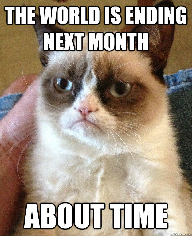 The world is ending next month About time - The world is ending next month About time  Grumpy Cat