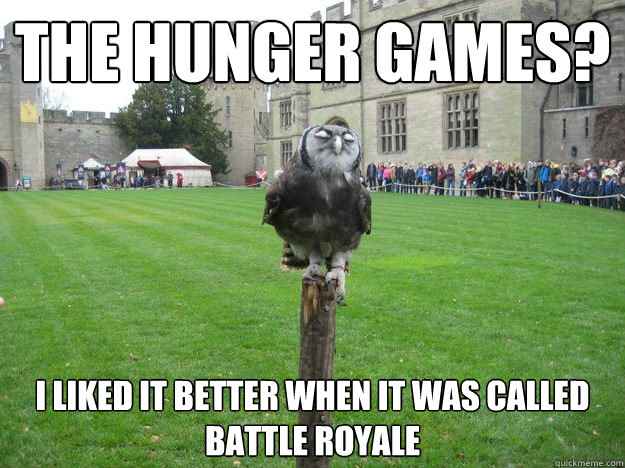 The Hunger Games? I liked it better when it was called Battle Royale - The Hunger Games? I liked it better when it was called Battle Royale  Pompous Owl