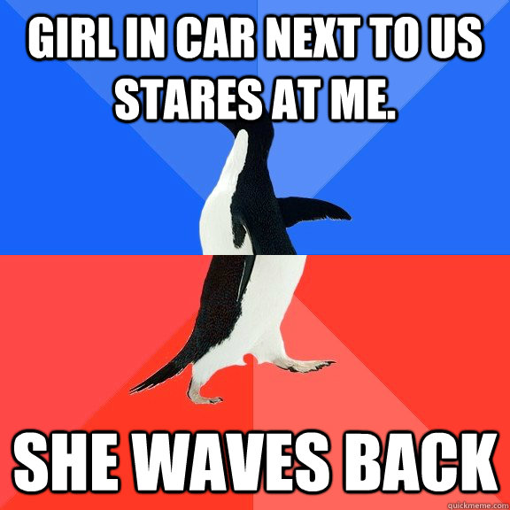 GIRL IN CAR NEXT TO US STARES AT ME. SHE WAVES BACK - GIRL IN CAR NEXT TO US STARES AT ME. SHE WAVES BACK  Socially Awkward Awesome Penguin