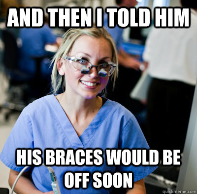 And then i told him his braces would be off soon  overworked dental student