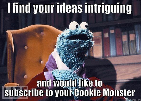 I FIND YOUR IDEAS INTRIGUING AND WOULD LIKE TO SUBSCRIBE TO YOUR COOKIE MONSTER Cookieman