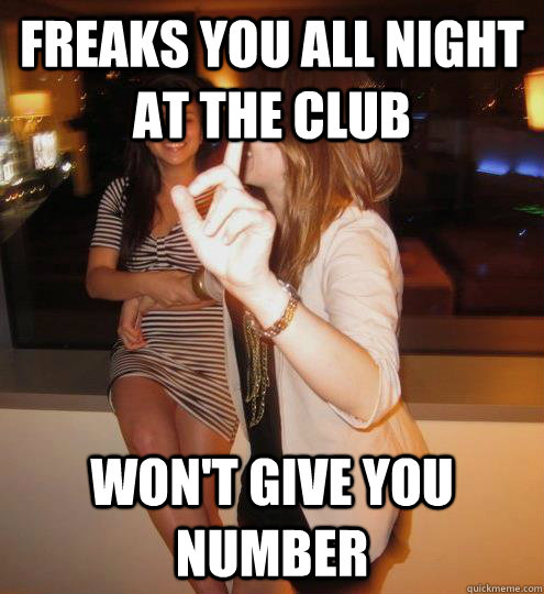f32106e9b03dbd8a9065bb227cc3f19a79a7508134b0adc2317dbd78b2eef1cf freaks you all night at the club won't give you number stuck up