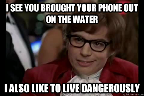 I see you brought your phone out on the water I also like to live dangerously