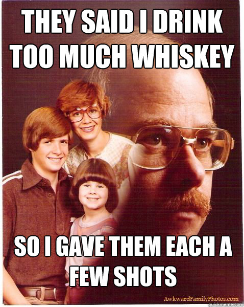 They said I drink too much whiskey So I gave them each a few shots - They said I drink too much whiskey So I gave them each a few shots  Vengeance Dad