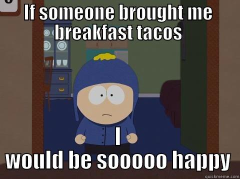 IF SOMEONE BROUGHT ME BREAKFAST TACOS I WOULD BE SOOOOO HAPPY Craig would be so happy