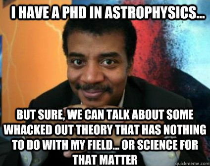 I HAVE A PHD IN ASTROPHYSICS... BUT SURE, WE CAN TALK ABOUT SOME WHACKED OUT THEORY THAT HAS NOTHING TO DO WITH MY FIELD... OR SCIENCE FOR THAT MATTER - I HAVE A PHD IN ASTROPHYSICS... BUT SURE, WE CAN TALK ABOUT SOME WHACKED OUT THEORY THAT HAS NOTHING TO DO WITH MY FIELD... OR SCIENCE FOR THAT MATTER  Condescending Neil deGrasse Tyson