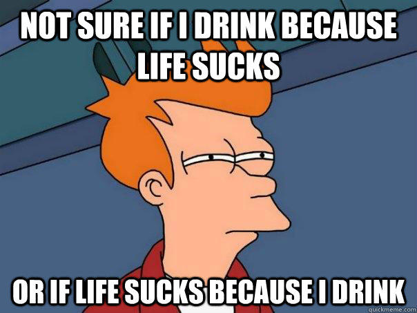 Not sure if I drink because life sucks or if life sucks because I drink  - Not sure if I drink because life sucks or if life sucks because I drink   Futurama Fry