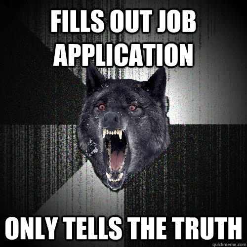 fills out job application  only tells the truth - fills out job application  only tells the truth  Insanity Wolf