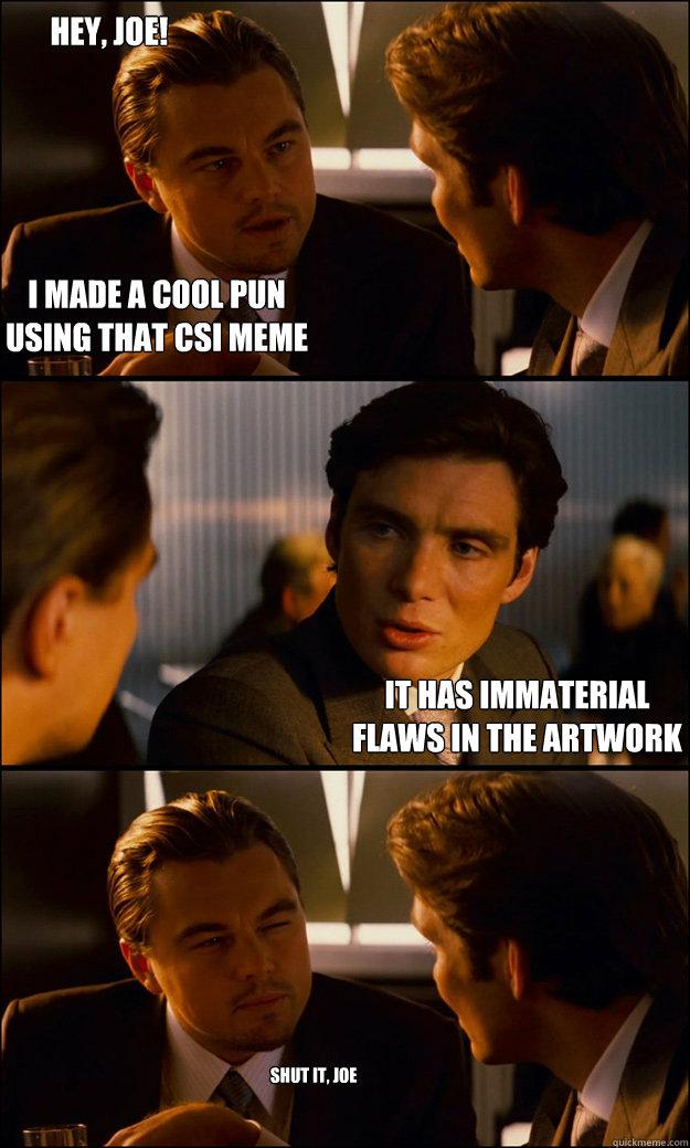 f326a39c2938f27ac46716e1caa68fb0ab15ccd17b92325424dac7414be94e52 i made a cool pun using that csi meme it has immaterial flaws in
