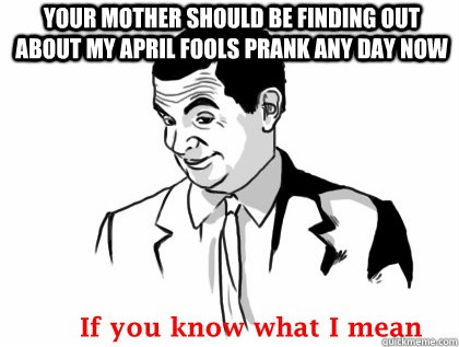 Your mother should be finding out about my april fools prank any day now