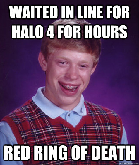 Waited in line for Halo 4 for hours Red Ring of Death - Waited in line for Halo 4 for hours Red Ring of Death  Bad Luck Brian