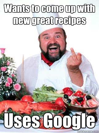 Wants to come up with new great recipes Uses Google