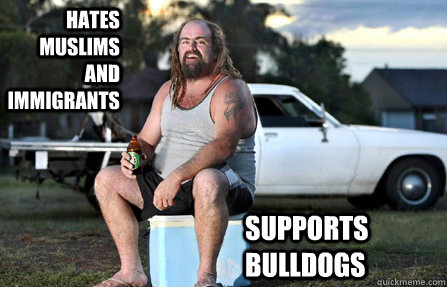 hates muslims and immigrants supports bulldogs - hates muslims and immigrants supports bulldogs  Aussie bogan