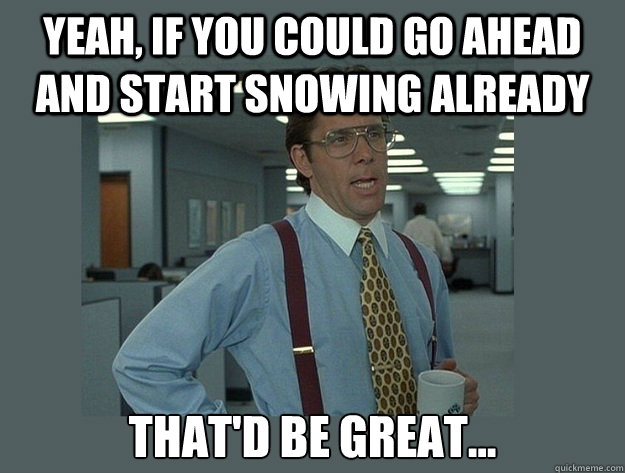Yeah, if you could go ahead and start snowing already That'd be great... - Yeah, if you could go ahead and start snowing already That'd be great...  Office Space Lumbergh