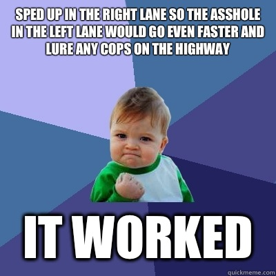 Sped up in the right lane so the asshole in the left lane would go even faster and lure any cops on the highway  It worked - Sped up in the right lane so the asshole in the left lane would go even faster and lure any cops on the highway  It worked  Success Kid