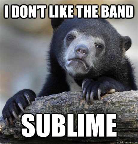 I don't like the band Sublime - I don't like the band Sublime  Confession Bear