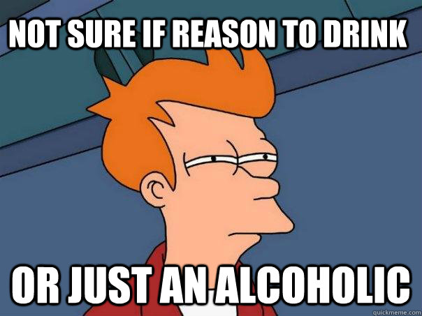 Not sure if reason to drink or just an alcoholic  Futurama Fry