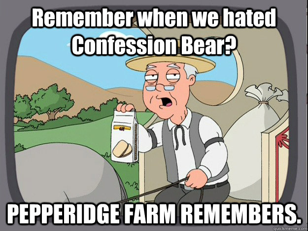 Remember when we hated Confession Bear? PEPPERIDGE FARM REMEMBERS.