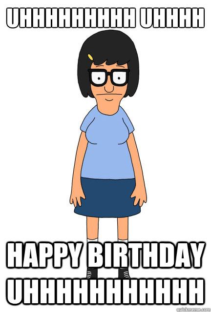 uhhhhhhhhh uhhhh happy birthday uhhhhhhhhhhh - uhhhhhhhhh uhhhh happy birthday uhhhhhhhhhhh  Tina - Bobs Burgers