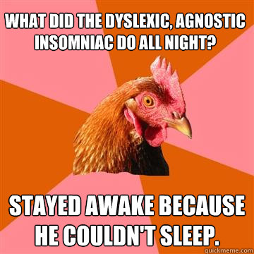 What did the dyslexic, agnostic insomniac do all night? Stayed awake because he couldn't sleep.  Anti-Joke Chicken