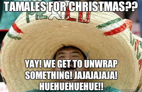 Tamales for Christmas?? Yay! We get to unwrap something! Jajajajaja! Huehuehuehue!! - Tamales for Christmas?? Yay! We get to unwrap something! Jajajajaja! Huehuehuehue!!  Merry mexican