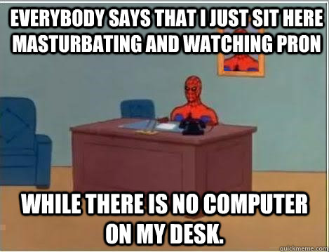 everybody says that i just sit here masturbating and watching pron while there is no computer on my desk. - everybody says that i just sit here masturbating and watching pron while there is no computer on my desk.  Spiderman Desk