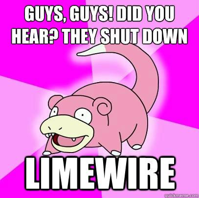 Guys, guys! did you hear? They shut down limewire - Guys, guys! did you hear? They shut down limewire  Slowpoke