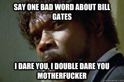 say one bad word about Bill Gates i dare you, i double dare you motherfucker