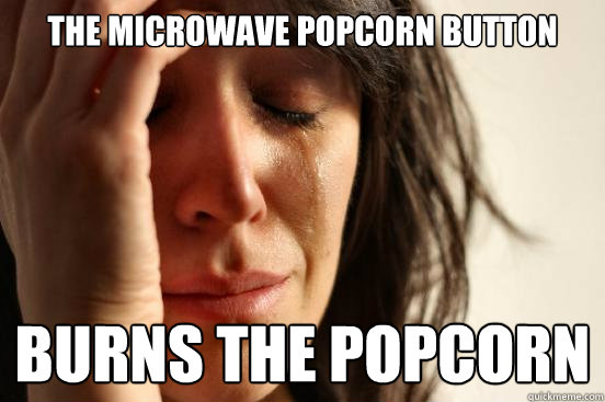 The Microwave Popcorn Button burns the popcorn - The Microwave Popcorn Button burns the popcorn  First World Problems
