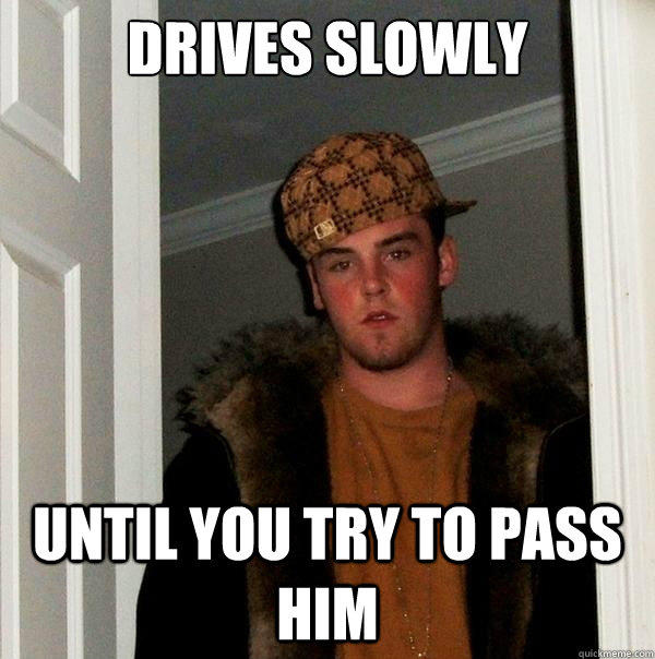 Drives slowly Until you try to pass him - Drives slowly Until you try to pass him  Scumbag Steve