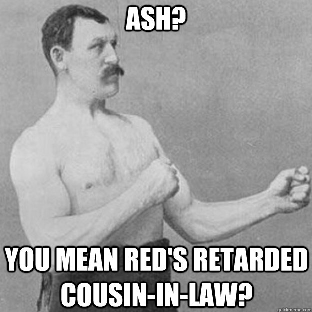 Ash? You mean Red's retarded cousin-in-law? - Ash? You mean Red's retarded cousin-in-law?  overly manly man