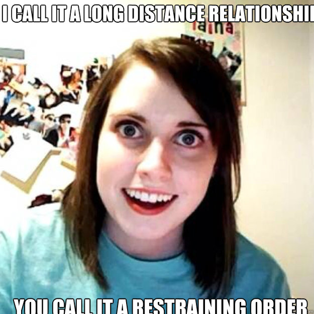 I call it a long distance relationship You call it a restraining order
