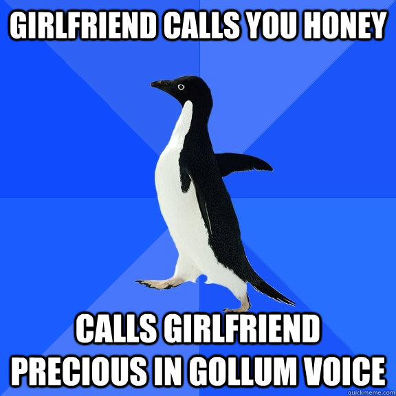Girlfriend calls you honey Calls Girlfriend Precious in gollum voice - Girlfriend calls you honey Calls Girlfriend Precious in gollum voice  Socially Awkward Penguin
