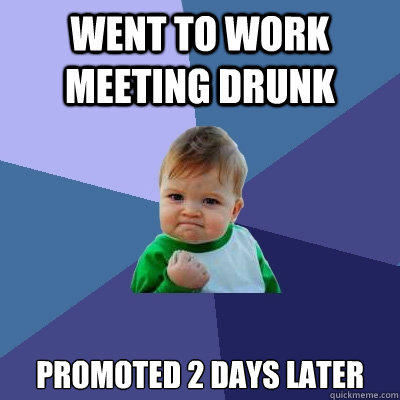 Went to work meeting drunk promoted 2 days later - Went to work meeting drunk promoted 2 days later  Success Kid