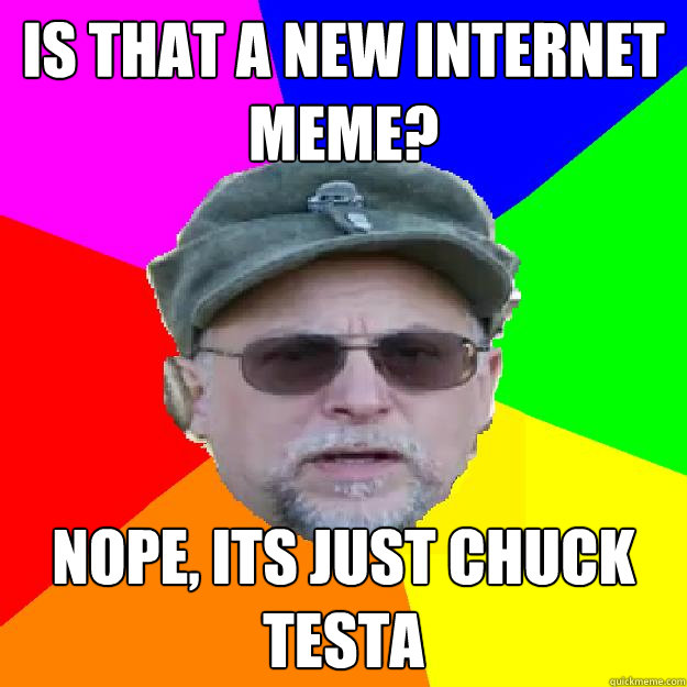 Is that a new internet meme? Nope, its just chuck testa - Is that a new internet meme? Nope, its just chuck testa  Misc
