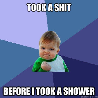Took a shit Before i took a shower - Took a shit Before i took a shower  Success Kid