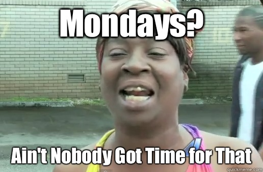 Mondays? Ain't Nobody Got Time for That