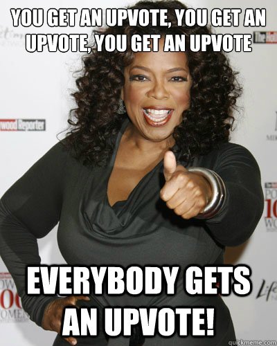You get an upvote, you get an upvote, you get an upvote Everybody gets an upvote!