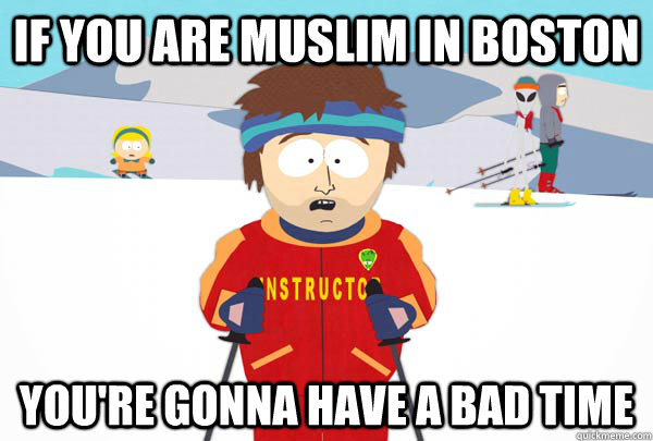 If you are Muslim in Boston You're gonna have a bad time - If you are Muslim in Boston You're gonna have a bad time  Super Cool Ski Instructor