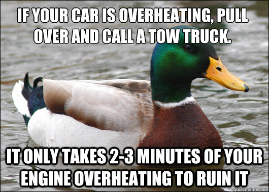If your car is overheating, pull over and call a tow truck. It only takes 2-3 minutes of your engine overheating to ruin it - If your car is overheating, pull over and call a tow truck. It only takes 2-3 minutes of your engine overheating to ruin it  Actual Advice Mallard