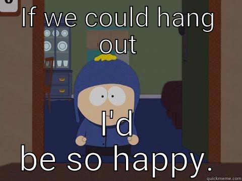 IF WE COULD HANG OUT I'D BE SO HAPPY. Craig would be so happy